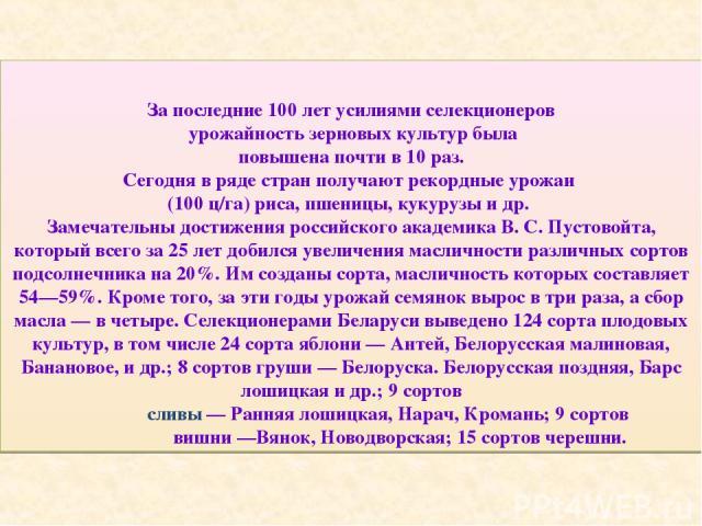 За последние 100 лет усилиями селекционеров урожайность зерновых культур была повышена почти в 10 раз. Сегодня в ряде стран получают рекордные урожаи (100 ц/га) риса, пшеницы, кукурузы и др. Замечательны достижения российского академика В. С. Пустов…