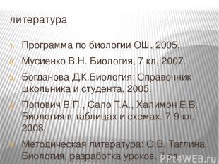 литература Программа по биологии ОШ, 2005. Мусиенко В.Н. Биология, 7 кл, 2007. Б