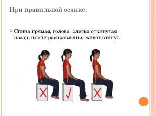 При правильной осанке: Спина прямая, голова слегка откинутая назад, плечи распра