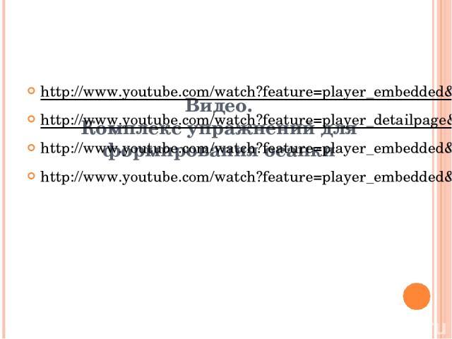 Видео. Комплекс упражнений для формирования осанки http://www.youtube.com/watch?feature=player_embedded&v=eTafrc54TDA http://www.youtube.com/watch?feature=player_detailpage&v=2HM9cCN0PpY#t=0 http://www.youtube.com/watch?feature=player_embedded&v=HBU…