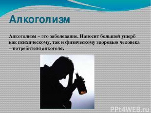 Алкоголизм Алкоголизм – это заболевание. Наносит большой ущерб как психическому,