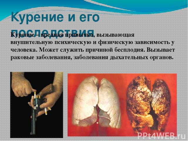 Курение и его последствия Курение – вредная привычка, вызывающая внушительную психическую и физическую зависимость у человека. Может служить причиной бесплодия. Вызывает раковые заболевания, заболевания дыхательных органов.