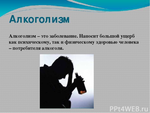 Алкоголизм Алкоголизм – это заболевание. Наносит большой ущерб как психическому, так и физическому здоровью человека – потребителя алкоголя.