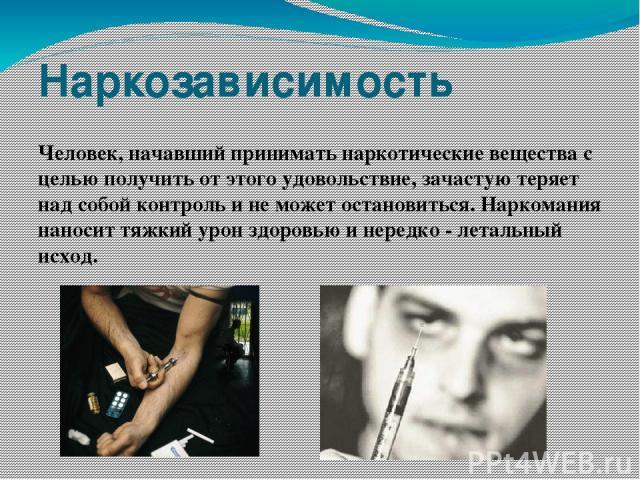 Наркозависимость Человек, начавший принимать наркотические вещества с целью получить от этого удовольствие, зачастую теряет над собой контроль и не может остановиться. Наркомания наносит тяжкий урон здоровью и нередко - летальный исход.
