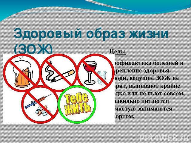 Здоровый образ жизни (ЗОЖ) Цель: профилактика болезней и укрепление здоровья. Люди, ведущие ЗОЖ не курят, выпивают крайне редко или не пьют совсем, правильно питаются зачастую занимаются спортом.