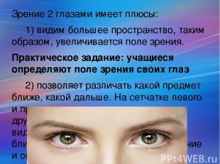 Зрение 2 глазами имеет плюсы: 1) видим большее пространство, таким образом, увел