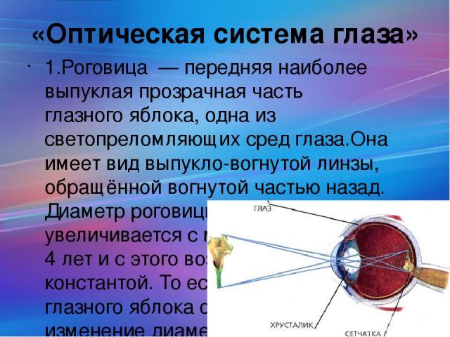 «Оптическая система глаза» 1.Рогови ца — передняя наиболее выпуклая прозрачная часть глазного яблока, одна из светопреломляющих сред глаза.Она имеет вид выпукло-вогнутой линзы, обращённой вогнутой частью назад. Диаметp pоговицы очень немного yвелич…