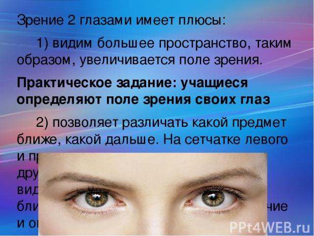Зрение 2 глазами имеет плюсы: 1) видим большее пространство, таким образом, увеличивается поле зрения. Практическое задание: учащиеся определяют поле зрения своих глаз 2) позволяет различать какой предмет ближе, какой дальше. На сетчатке левого и пр…