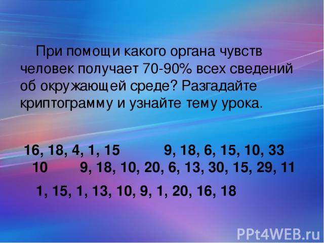 При помощи какого органа чувств человек получает70-90% всех сведений об окружающей среде? Разгадайте криптограмму и узнайте тему урока. 16, 18, 4, 1, 15 9, 18, 6, 15, 10, 33 10 9, 18, 10, 20, 6, 13, 30, 15, 29, 11 1, 15, 1, 13, 10, 9, 1, 20, 16, 18