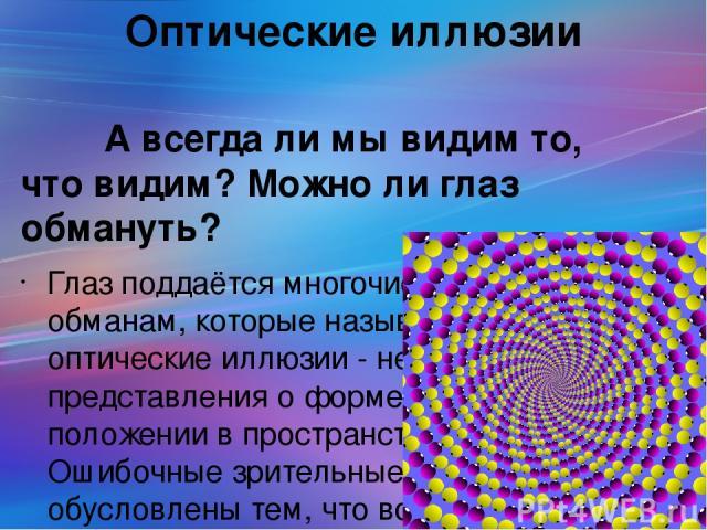 Оптические иллюзии А всегда ли мы видим то, что видим? Можно ли глаз обмануть? Глаз поддаётся многочисленным обманам, которые называются оптические иллюзии - неправильные представления о форме, размере, положении в пространстве предмета. Ошибочные з…