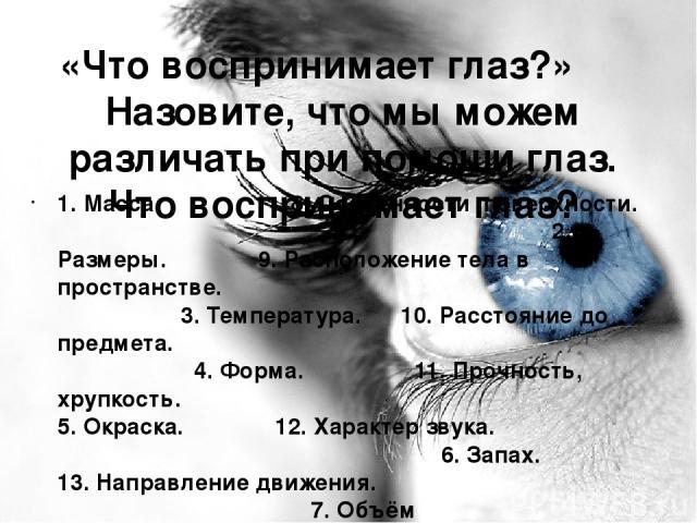 «Что воспринимает глаз?» Назовите, что мы можем различать при помощи глаз. Что воспринимает глаз? 1. Масса. 8.Особенности поверхности. 2. Размеры. 9.Расположение тела в пространстве. 3. Температура. 10.Расстояние до предмета. 4. Форма. 11. Проч…