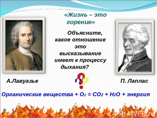 Объясните, какое отношение это высказывание имеет к процессу дыхания? Органические вещества + О2 = СО2 + Н2О + энергия «Жизнь – это горение» А.Лавуазье П. Лаплас