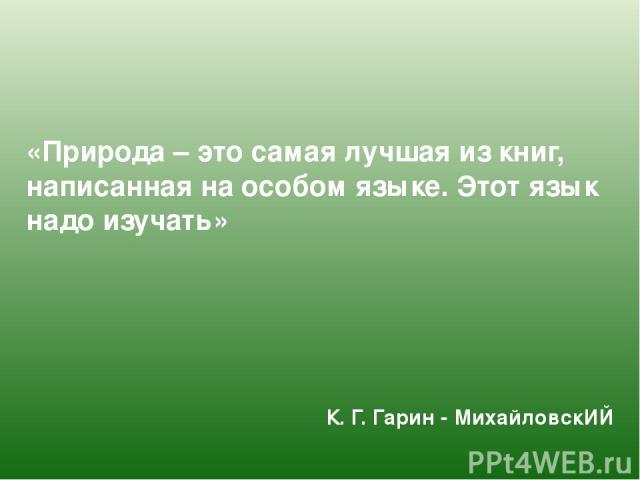 «Природа – это самая лучшая из книг, написанная на особом языке. Этот язык надо изучать» К. Г. Гарин - МихайловскИЙ