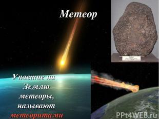 Упавшие на Землю метеоры, называют метеоритами Метеор