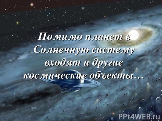 Помимо планет в Солнечную систему входят и другие космические объекты…