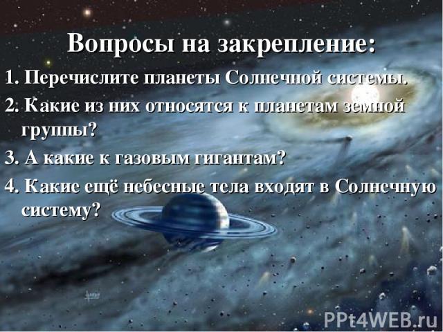 Вопросы на закрепление: 1. Перечислите планеты Солнечной системы. 2. Какие из них относятся к планетам земной группы? 3. А какие к газовым гигантам? 4. Какие ещё небесные тела входят в Солнечную систему?