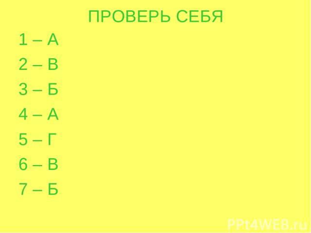 ПРОВЕРЬ СЕБЯ 1 – А 2 – В 3 – Б 4 – А 5 – Г 6 – В 7 – Б