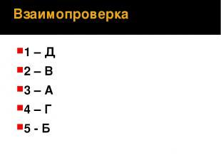 Взаимопроверка 1 – Д 2 – В 3 – А 4 – Г 5 - Б