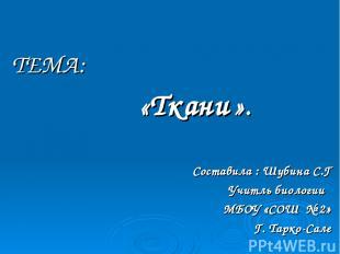 ТЕМА: «Ткани ». Составила : Шубина С.Г Учитль биологии МБОУ «СОШ № 2» Г. Тарко-С