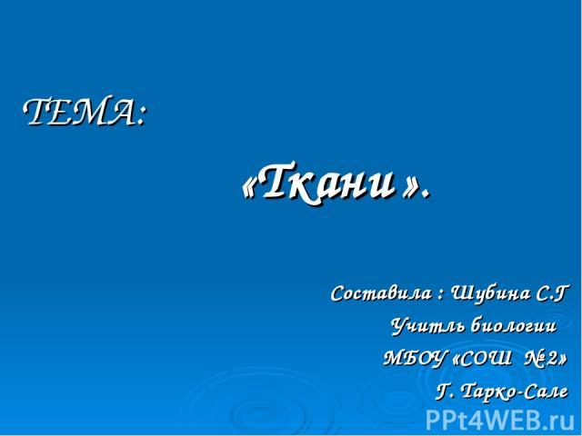 ТЕМА: «Ткани ». Составила : Шубина С.Г Учитль биологии МБОУ «СОШ № 2» Г. Тарко-Сале
