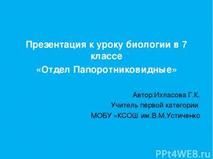Презентация к уроку биологии в 7 классе «Отдел Папоротниковидные» Автор:Ихласова
