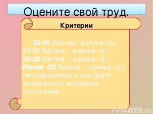 Оцените свой труд. 38-40 баллов - оценка «5». 27-37 баллов - оценка «4». 20-26 б