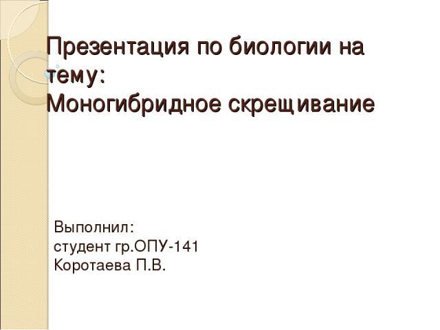 Презентация по биологии на тему: Моногибридное скрещивание Выполнил: студент гр.ОПУ-141 Коротаева П.В.