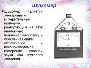 Шумомер Шумомер является электронным измерительным прибором, реагирующим на звук