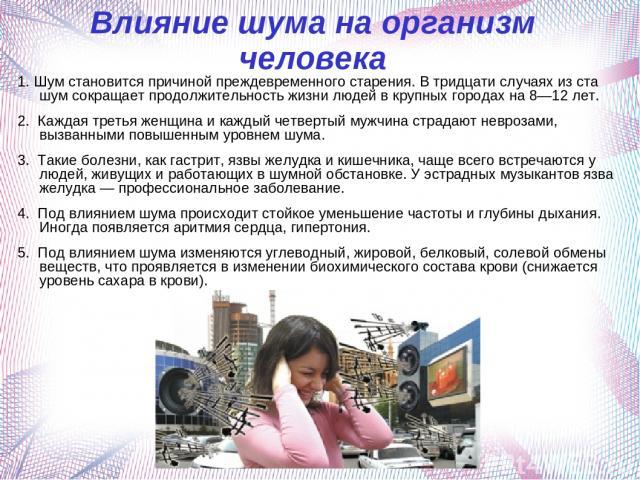 Влияние шума на организм человека 1. Шум становится причиной преждевременного старения. В тридцати случаях из ста шум сокращает продолжительность жизни людей в крупных городах на 8—12 лет. 2. Каждая третья женщина и каждый четвертый мужчина страдают…