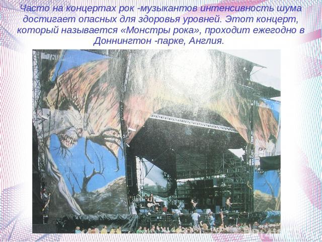 Часто на концертах рок -музыкантов интенсивность шума достигает опасных для здоровья уровней. Этот концерт, который называется «Монстры рока», проходит ежегодно в Доннингтон -парке, Англия.