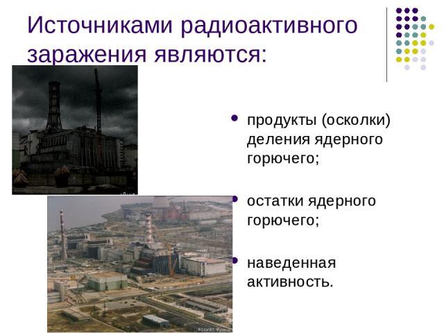 Источниками радиоактивного заражения являются: продукты (осколки) деления ядерного горючего; остатки ядерного горючего; наведенная активность.