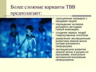 Более сложные варианты ТВВ предполагают: скрещивание иномирян с предками людей;