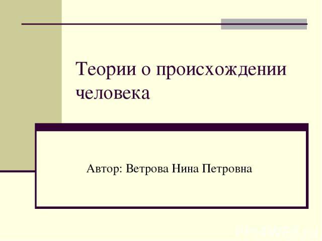 Теории о происхождении человека Автор: Ветрова Нина Петровна