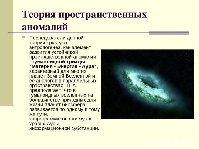 Теория пространственных аномалий Последователи данной теории трактуют антропогенез, как элемент развития устойчивой пространственной аномалии -гуманоидной триады