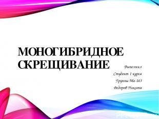 МОНОГИБРИДНОЕ СКРЕЩИВАНИЕ Выполнил Студент 1 курса Группы Ма-143 Федоров Никита