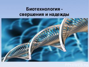 Биотехнология - свершения и надежды