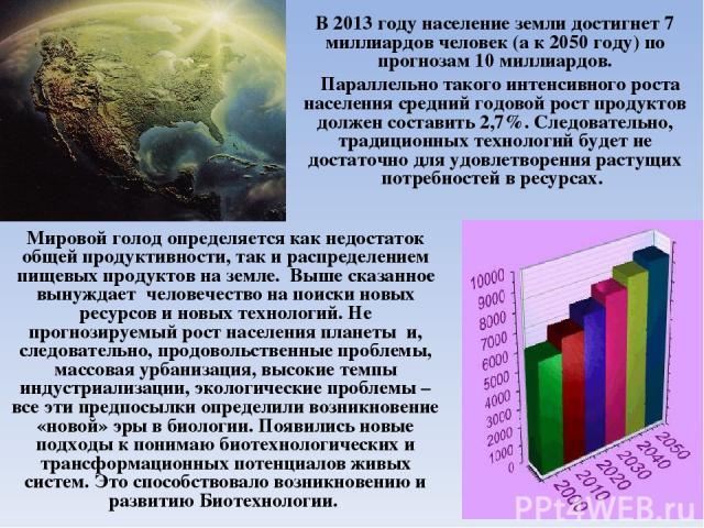 В 2013 году население земли достигнет 7 миллиардов человек (а к 2050 году) по прогнозам 10 миллиардов. Параллельно такого интенсивного роста населения средний годовой рост продуктов должен составить 2,7%. Следовательно, традиционных технологий будет…
