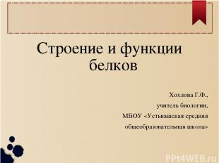 Строение и функции белков Хохлова Г.Ф., учитель биологии, МБОУ «Устьвашская сред