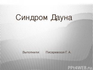 Выполнили: Писаревская Г. А. Синдром Дауна