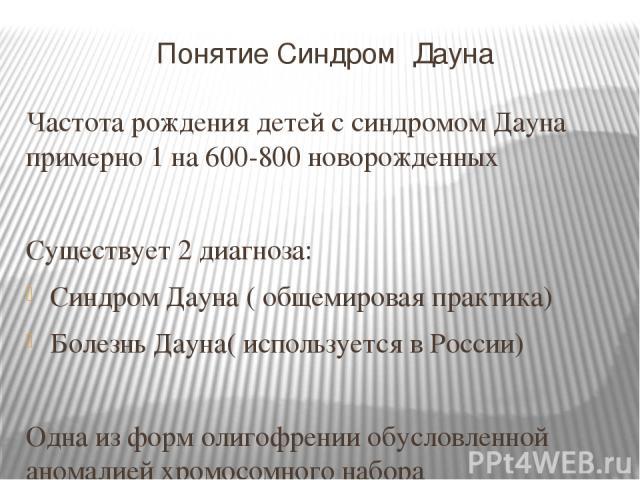 Понятие Синдром Дауна Частота рождения детей с синдромом Дауна примерно 1 на 600-800 новорожденных Существует 2 диагноза: Синдром Дауна ( общемировая практика) Болезнь Дауна( используется в России) Одна из форм олигофрении обусловленной аномалией хр…