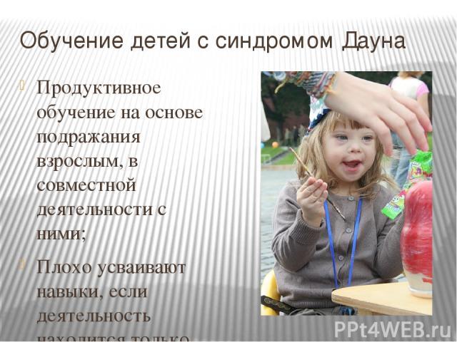 Обучение детей с синдромом Дауна Продуктивное обучение на основе подражания взрослым, в совместной деятельности с ними; Плохо усваивают навыки, если деятельность находится только под их присмотром; Насыщенные занятия создают благоприятные условия дл…