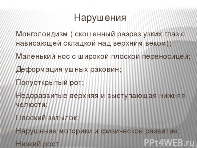 Нарушения Монголоидизм ( скошенный разрез узких глаз с нависающей складкой над верхним веком); Маленький нос с широкой плоской переносицей; Деформация ушных раковин; Полуоткрытый рот; Недоразвитые верхняя и выступающая нижняя челюсти; Плоский затыло…
