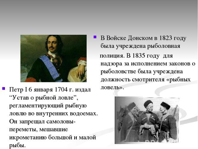 """В Войске Донском в 1823 году была учреждена рыболовная полиция. В 1835 году для надзора за исполнением законов о рыболовстве была учреждена должность смотрителя «рыбных ловель». Петр I 6 января 1704 г. издал """"Устав о рыбной ловле"""", регламентирующий …"""