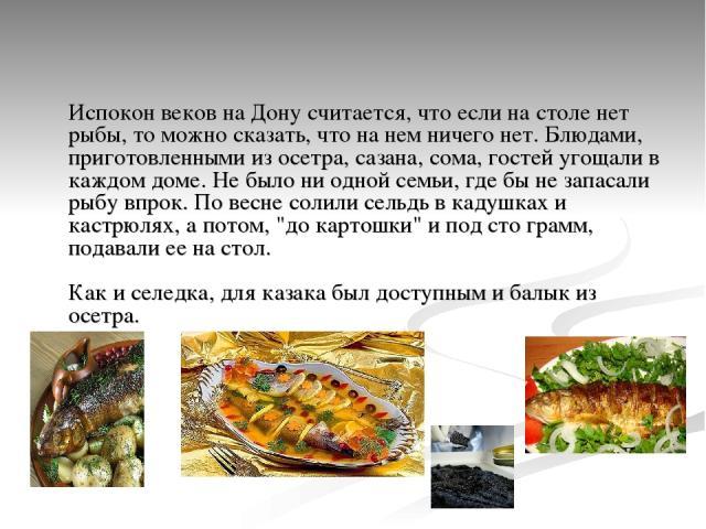 Испокон веков на Дону считается, что если на столе нет рыбы, то можно сказать, что на нем ничего нет. Блюдами, приготовленными из осетра, сазана, сома, гостей угощали в каждом доме. Не было ни одной семьи, где бы не запасали рыбу впрок. По весне сол…