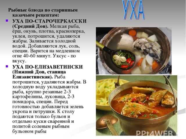 Рыбные блюда по старинным казачьим рецептам: УХА ПО-СТАРОЧЕРКАССКИ (Средний Дон).Мелкая рыба, ёрш, окунь, плотва, красноперка, уклея, потрошится, удаляются жабры. Заливается холодной водой. Добавляются лук, соль, специи. Варится на медленном огне 4…