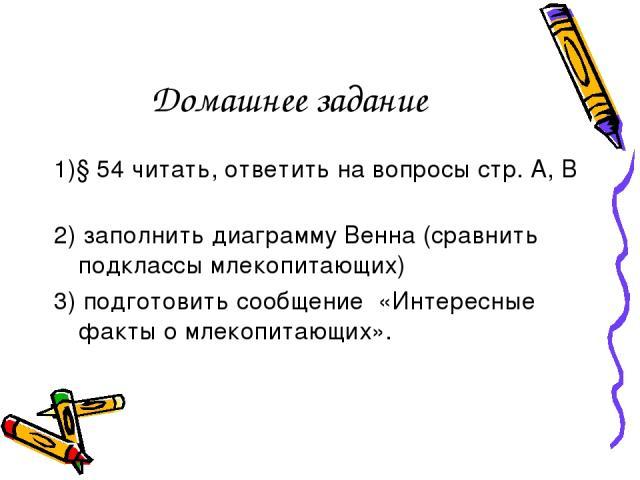 Домашнее задание 1)§ 54 читать, ответить на вопросы стр. А, В 2) заполнить диаграмму Венна (сравнить подклассы млекопитающих) 3) подготовить сообщение «Интересные факты о млекопитающих».