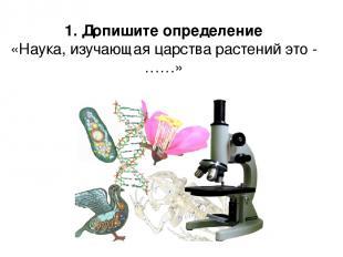 1. Допишите определение «Наука, изучающая царства растений это - ……»