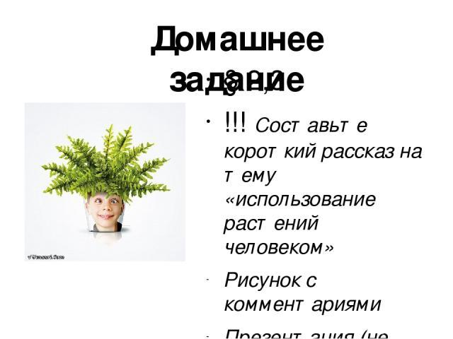 § 2,3 !!! Составьте короткий рассказ на тему «использование растений человеком» Рисунок с комментариями Презентация (не более 5 слайдов) Рассказ Домашнее задание