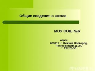 Общие сведения о школе МОУ СОШ №6 Адрес: 603111 г. Нижний Новгород, Челюскинцев,