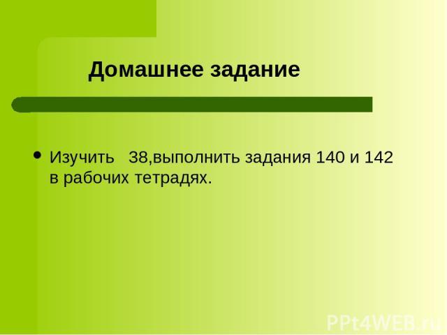 Домашнее задание Изучить 38,выполнить задания 140 и 142 в рабочих тетрадях.